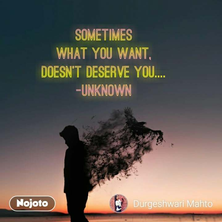 Sometimes What you want, Doesn't deserve you.... -Unknown