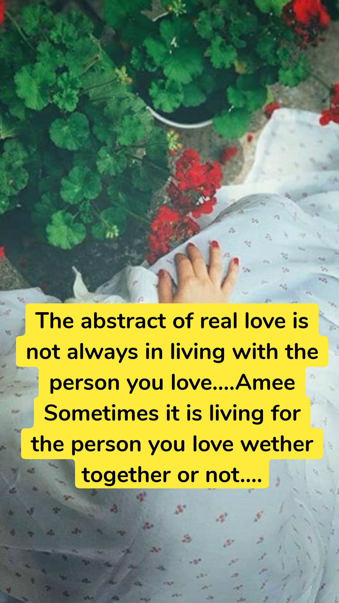 The abstract of real love is not always in living with the person you love....Amee Sometimes it is living for the person you love wether together or not....