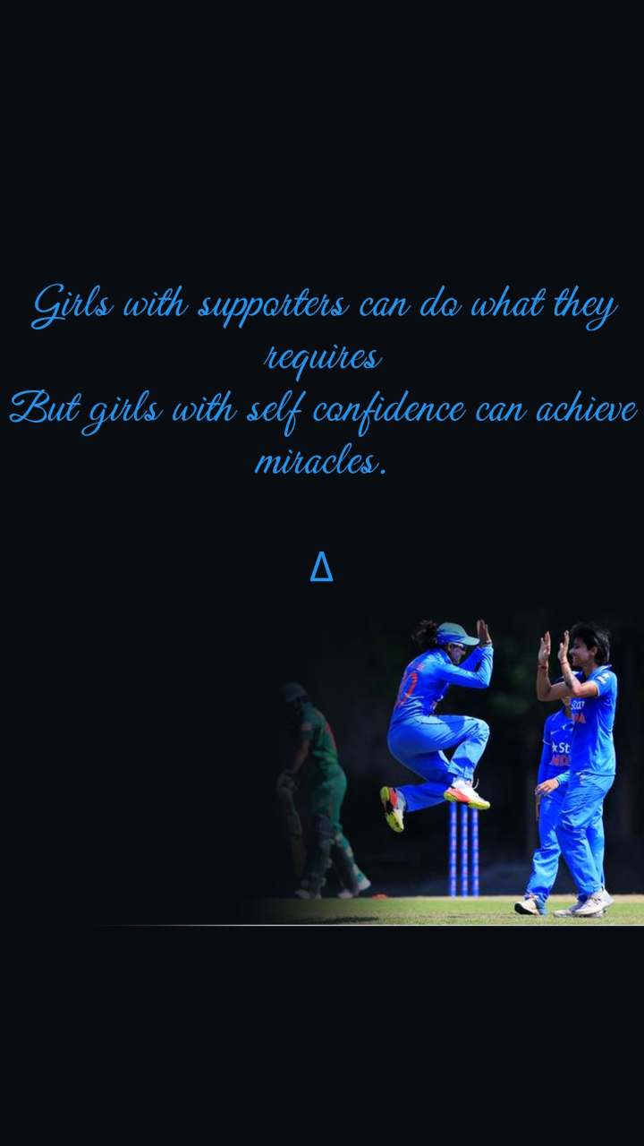 Girls with supporters can do what they requires But girls with self confidence can achieve miracles.  ∆