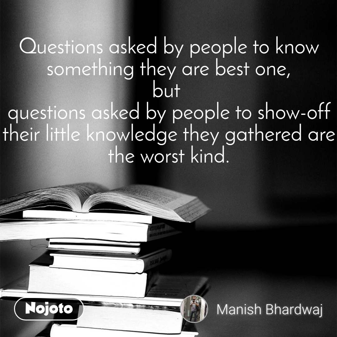 Questions asked by people to know something they are best one, but  questions asked by people to show-off their little knowledge they gathered are the worst kind.