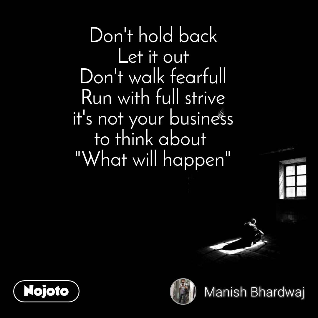 "Don't hold back Let it out Don't walk fearfull Run with full strive it's not your business to think about  ""What will happen"""