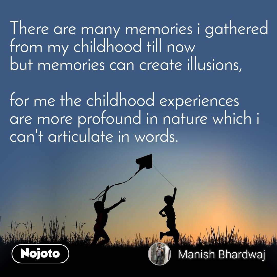 There are many memories i gathered from my childhood till now but memories can create illusions,  for me the childhood experiences are more profound in nature which i can't articulate in words.