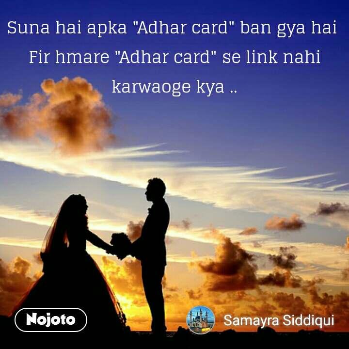 """Suna hai apka """"Adhar card"""" ban gya hai  Fir hmare """"Adhar card"""" se link nahi karwaoge kya .. #NojotoQuote"""