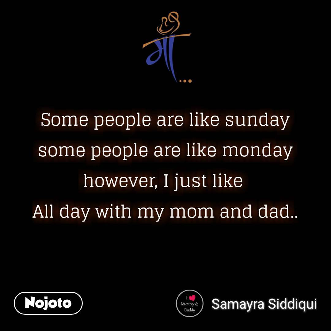 माँ Some people are like sunday some people are like monday however, I just like  All day with my mom and dad.. #NojotoQuote
