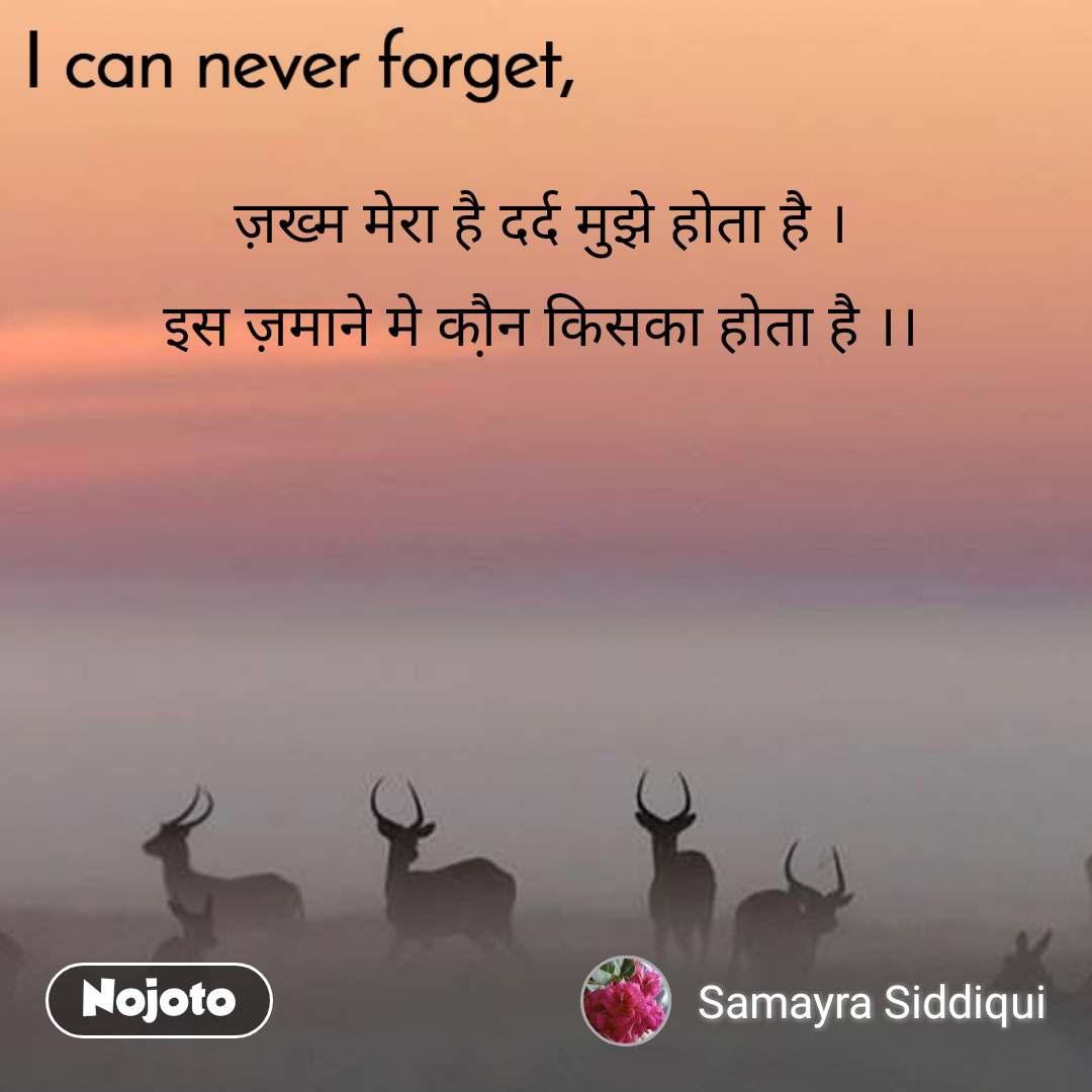 I can never forget ज़ख्म मेरा है दर्द मुझे होता है । इस ज़माने मे कौ़न किसका होता है ।।