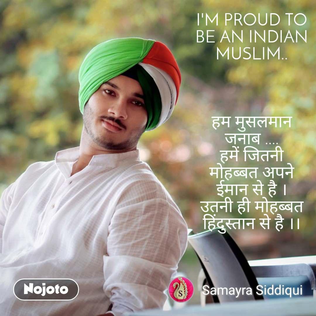 I'M PROUD TO BE AN INDIAN MUSLIM..    हम मुसलमान जनाब .... हमें जितनी मोहब्बत अपने ईमान से है । उतनी ही मोहब्बत हिंदुस्तान से है ।।