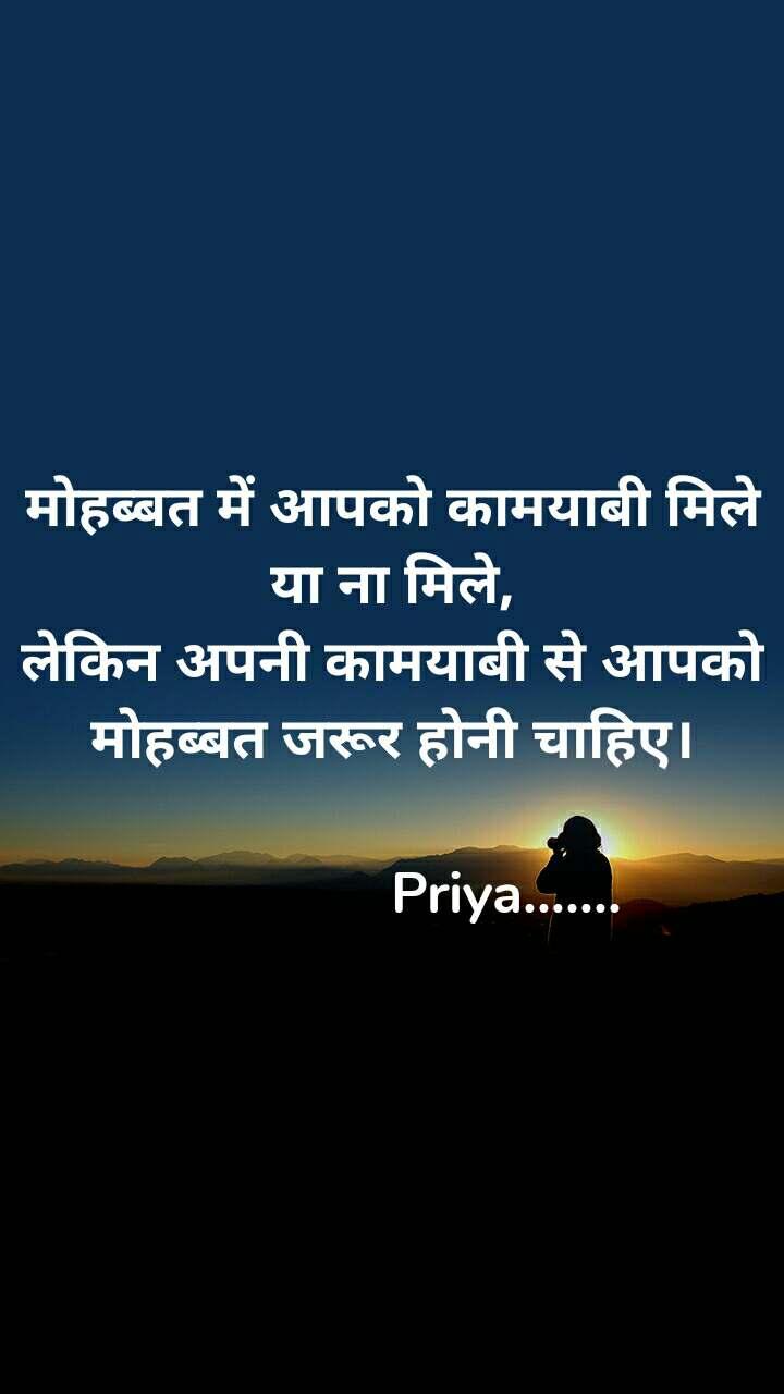 मोहब्बत में आपको कामयाबी मिले या ना मिले, लेकिन अपनी कामयाबी से आपको मोहब्बत जरूर होनी चाहिए।                                    Priya.......