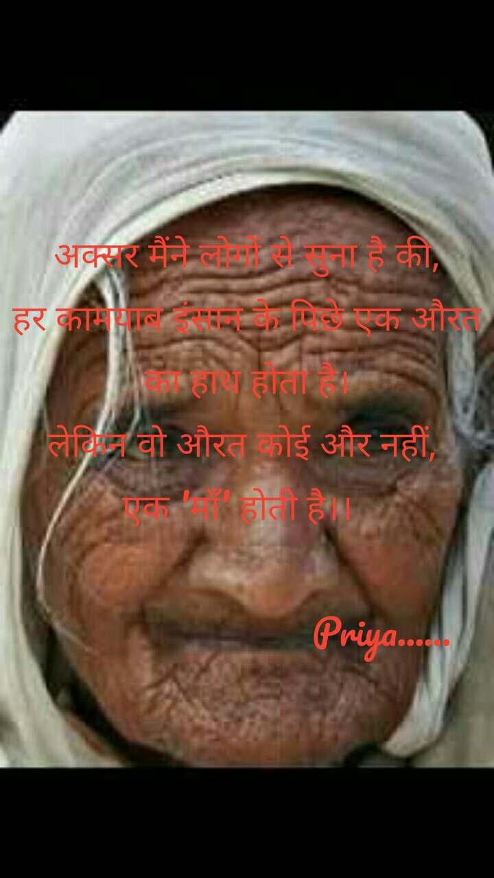 अक्सर मैंने लोगों से सुना है की, हर कामयाब इंसान के पिछे एक औरत का हाथ होता है। लेकिन वो औरत कोई और नहीं,  एक 'माँ' होती है।।                                        Priya......