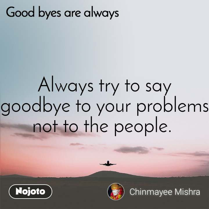 Good byes are always Always try to say goodbye to your problems not to the people.