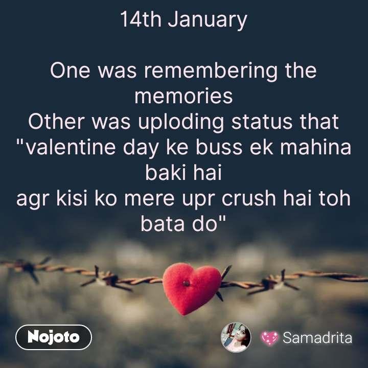 """Tum se ek shikayat hai 14th January  One was remembering the memories Other was uploding status that """"valentine day ke buss ek mahina baki hai agr kisi ko mere upr crush hai toh bata do"""" #NojotoQuote"""