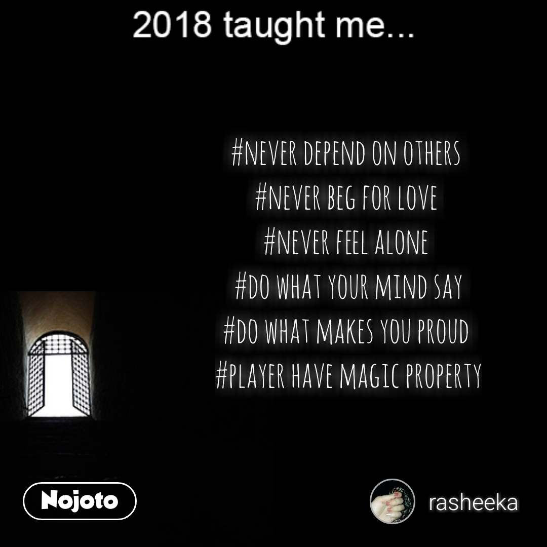 2018 taught me #never depend on others  #never beg for love  #never feel alone  #do what your mind say #do what makes you proud  #player have magic property  #NojotoQuote