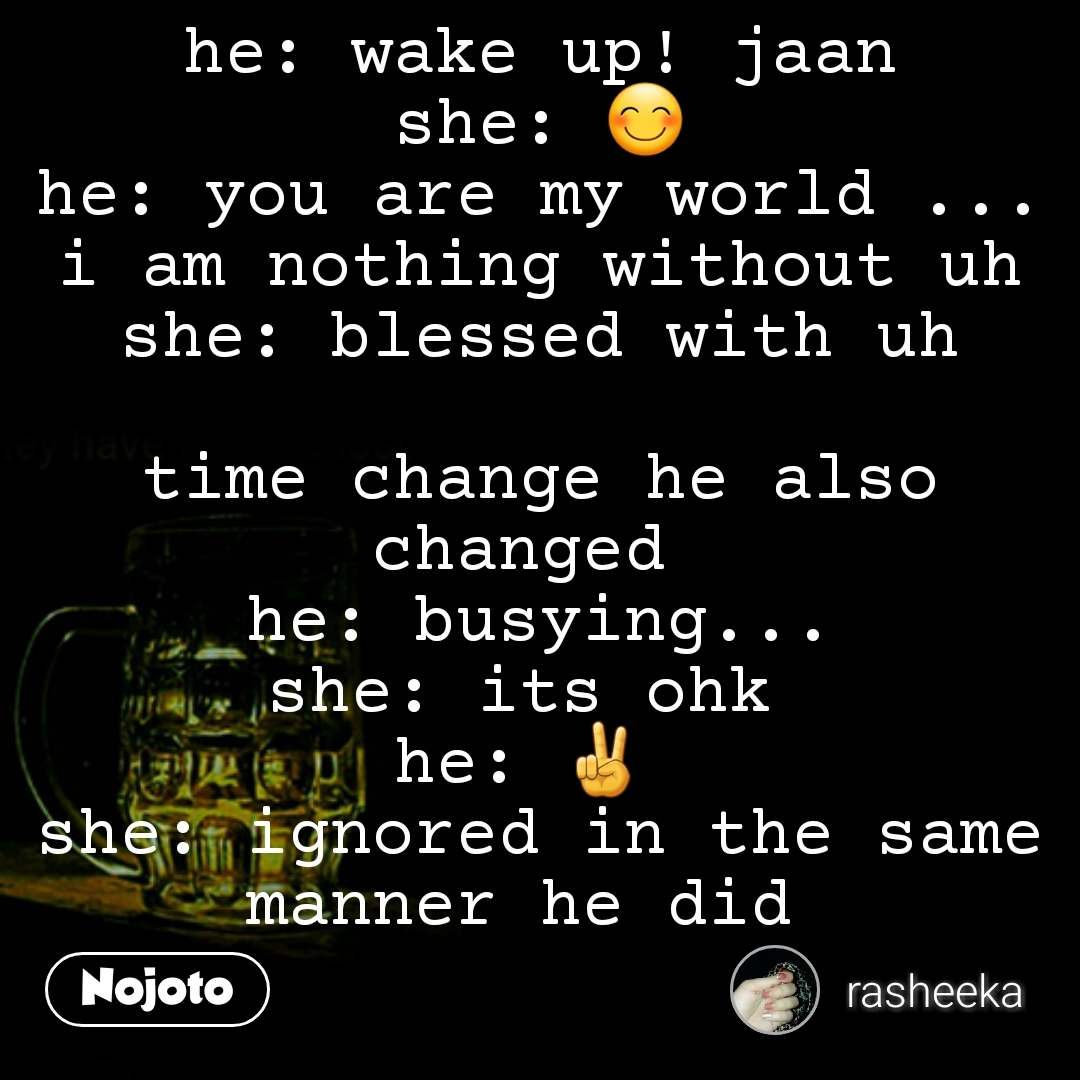 he: wake up! jaan she: 😊 he: you are my world ... i am nothing without uh she: blessed with uh  time change he also changed  he: busying... she: its ohk  he: ✌  she: ignored in the same manner he did   #NojotoQuote