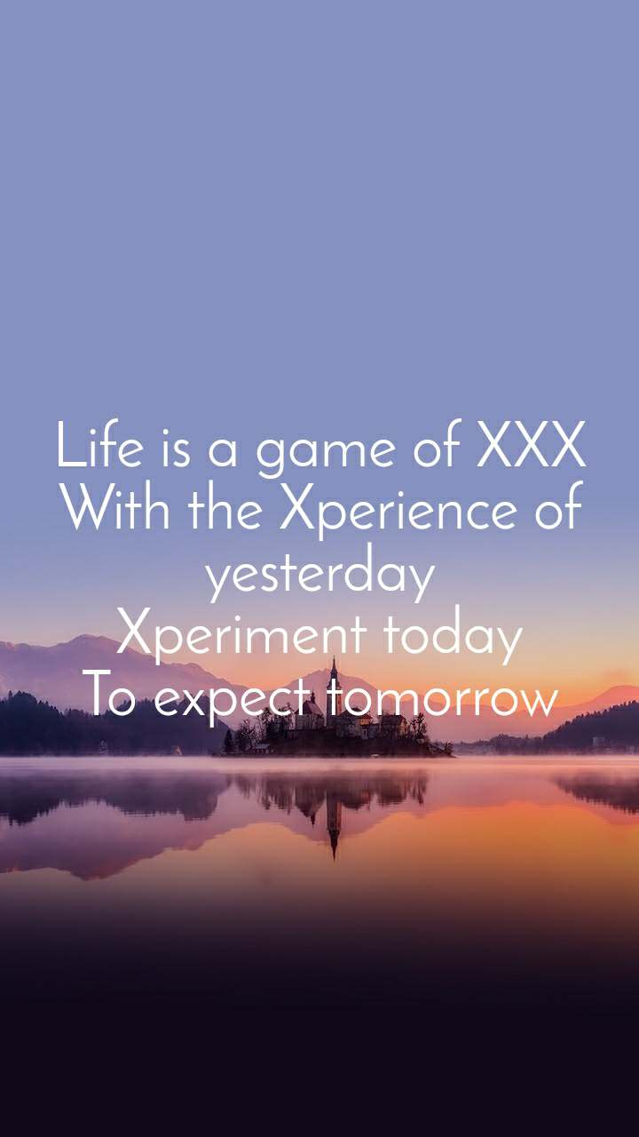 Life is a game of XXX With the Xperience of yesterday Xperiment today To expect tomorrow