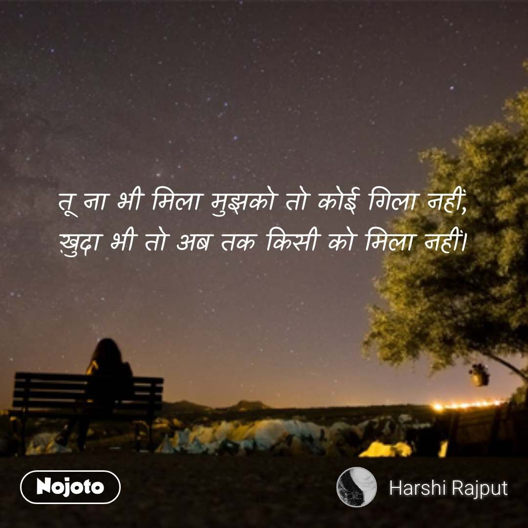 lonely quotes in hindi तू ना भी मिला मुझको तो कोई गिला नहीं, ख़ुदा भी तो अब तक किसी को मिला नहीं। #NojotoQuote