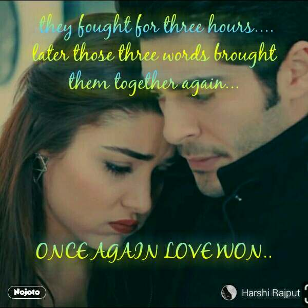 they fought for three hours....           later those three words brought       them together again...      ONCE AGAIN LOVE WON..  #NojotoQuote