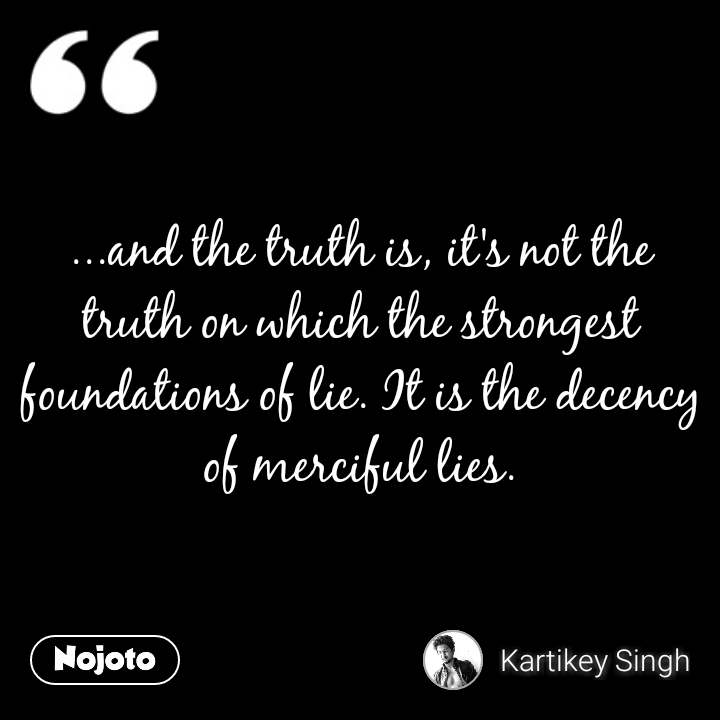 ...and the truth is, it's not the truth on which the strongest foundations of lie. It is the decency of merciful lies. #NojotoQuote