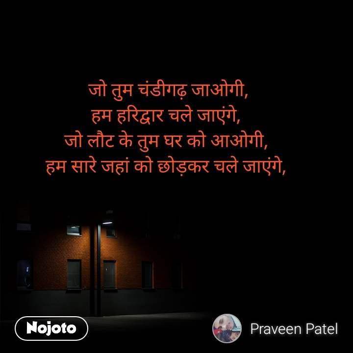 जो तुम चंडीगढ़ जाओगी, हम हरिद्वार चले जाएंगे, जो लौट के तुम घर को आओगी, हम सारे जहां को छोड़कर चले जाएंगे,