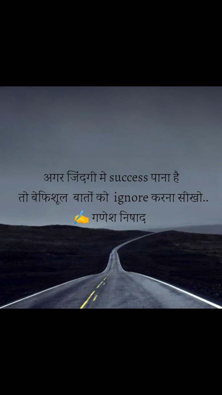 अगर जिंदगी मे success पाना है   तो बेफिशूल  बातों को  ignore करना सीखो.. ✍️ गणेश निषाद