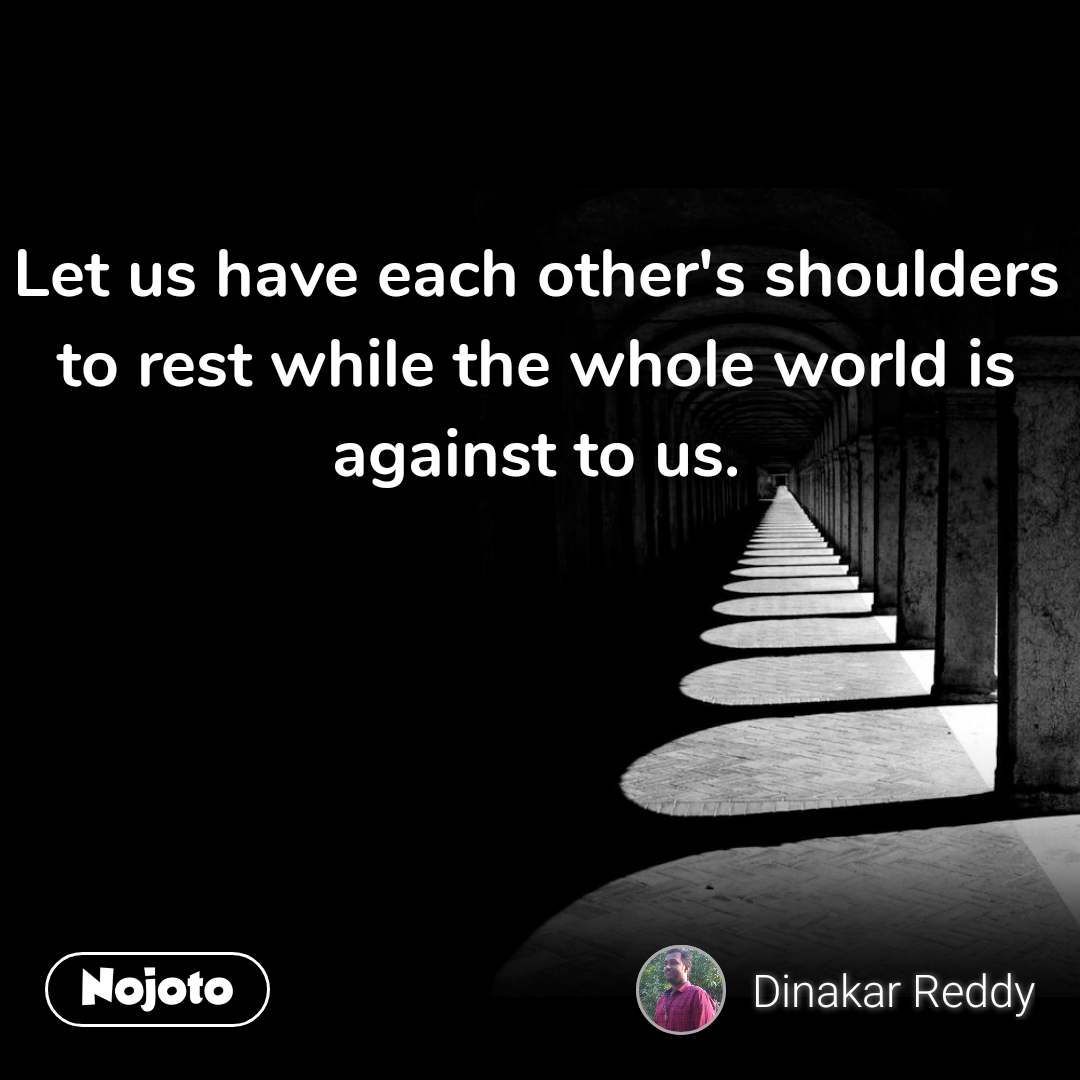 Let us have each other's shoulders to rest while the whole world is against to us.