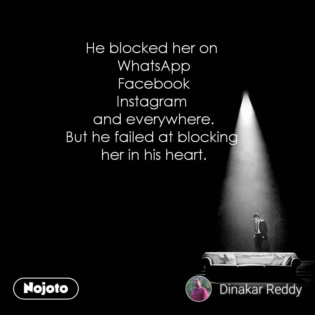 He blocked her on  WhatsApp Facebook Instagram  and everywhere. But he failed at blocking  her in his heart.