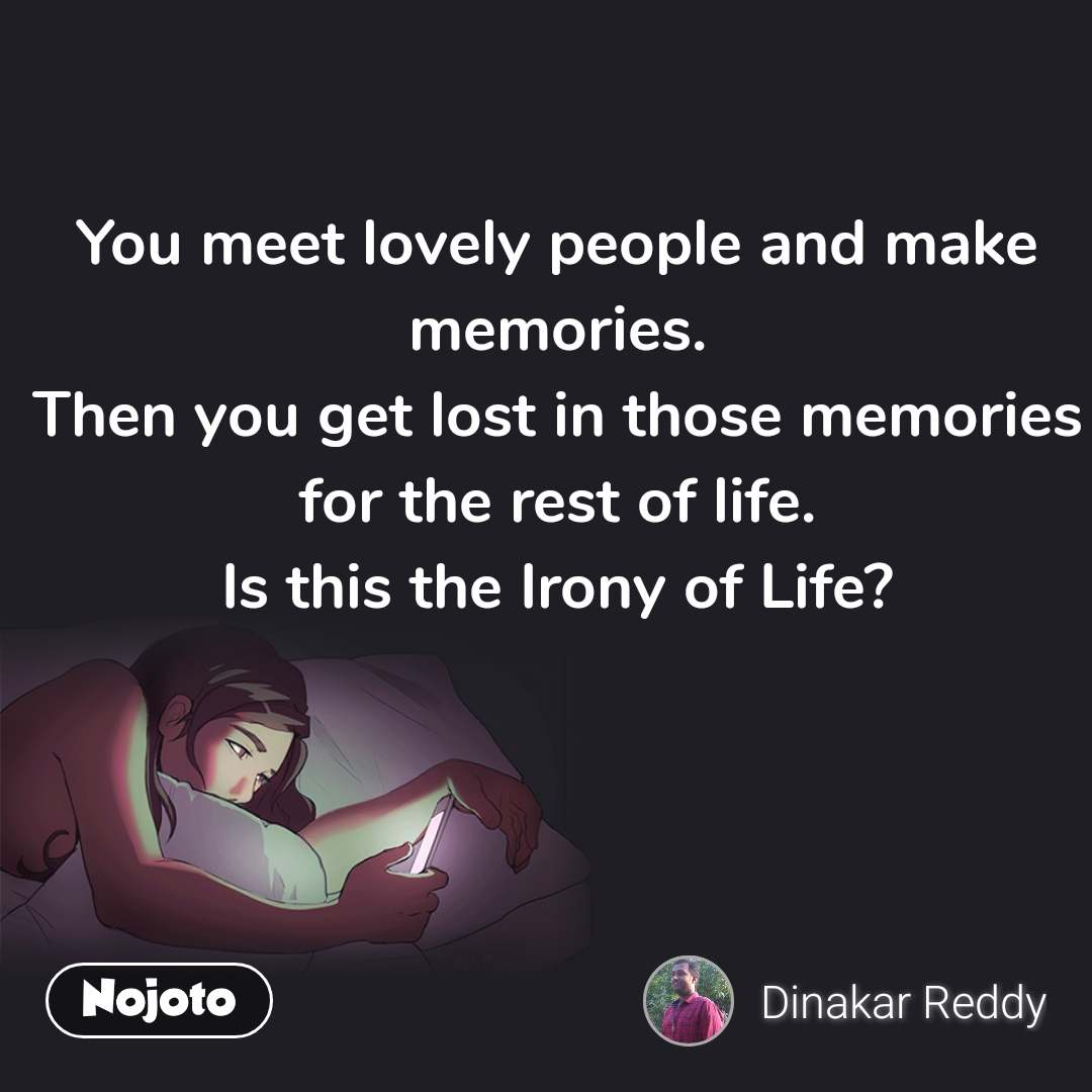 You meet lovely people and make memories. Then you get lost in those memories for the rest of life. Is this the Irony of Life?