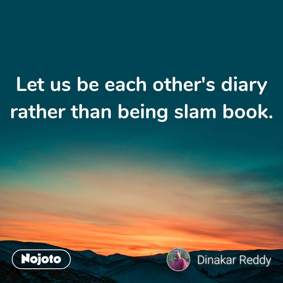Let us be each other's diary rather than being slam book.