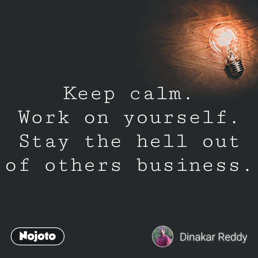 Keep calm. Work on yourself. Stay the hell out of others business.