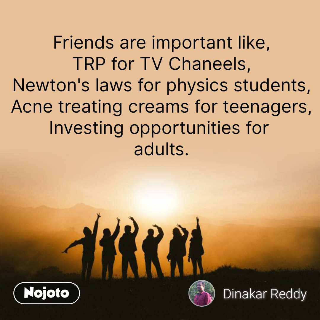 Friends are important like, TRP for TV Chaneels, Newton's laws for physics students, Acne treating creams for teenagers, Investing opportunities for  adults.