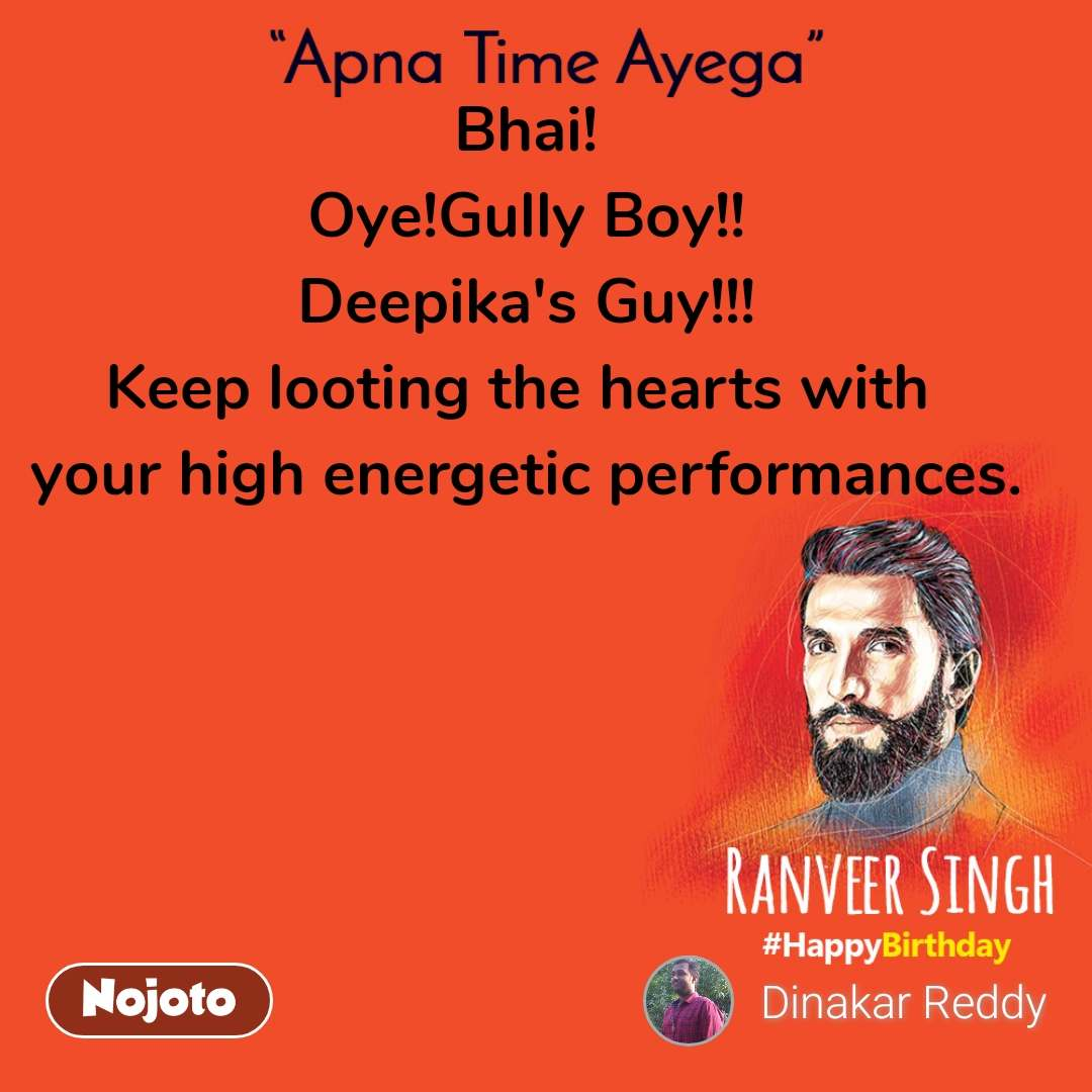 Apna time ayega Bhai! Oye!Gully Boy!! Deepika's Guy!!! Keep looting the hearts with  your high energetic performances.