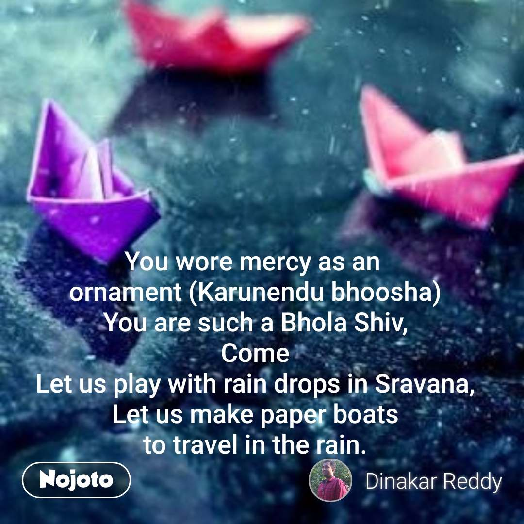 #OpenPoetry  You wore mercy as an  ornament (Karunendu bhoosha) You are such a Bhola Shiv, Come Let us play with rain drops in Sravana, Let us make paper boats to travel in the rain.