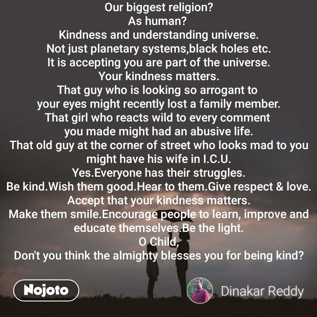 Our biggest religion? As human?  Kindness and understanding universe. Not just planetary systems,black holes etc. It is accepting you are part of the universe. Your kindness matters. That guy who is looking so arrogant to  your eyes might recently lost a family member. That girl who reacts wild to every comment  you made might had an abusive life. That old guy at the corner of street who looks mad to you might have his wife in I.C.U. Yes.Everyone has their struggles. Be kind.Wish them good.Hear to them.Give respect & love. Accept that your kindness matters. Make them smile.Encourage people to learn, improve and educate themselves.Be the light. O Child, Don't you think the almighty blesses you for being kind?