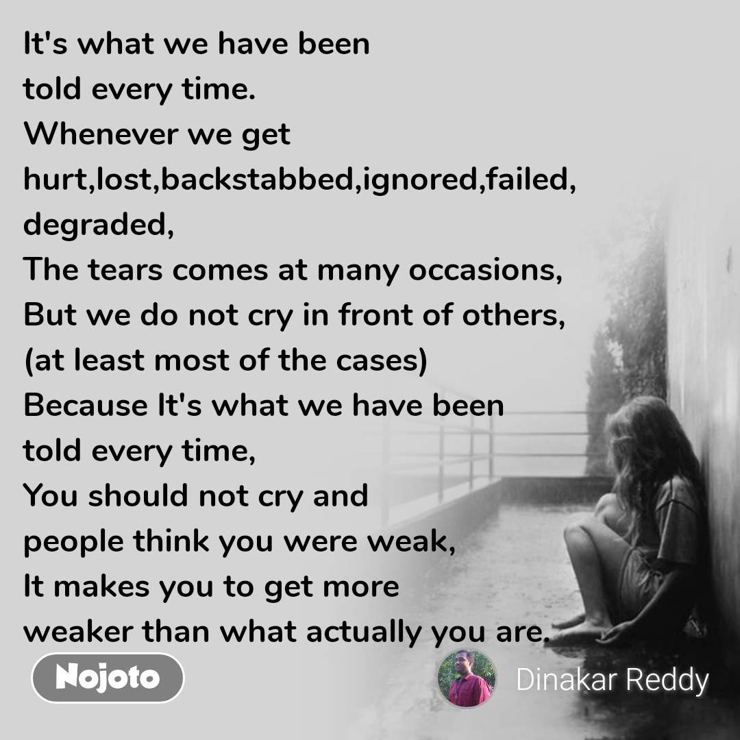 It's what we have been  told every time. Whenever we get hurt,lost,backstabbed,ignored,failed, degraded, The tears comes at many occasions, But we do not cry in front of others, (at least most of the cases) Because It's what we have been  told every time, You should not cry and  people think you were weak, It makes you to get more  weaker than what actually you are.
