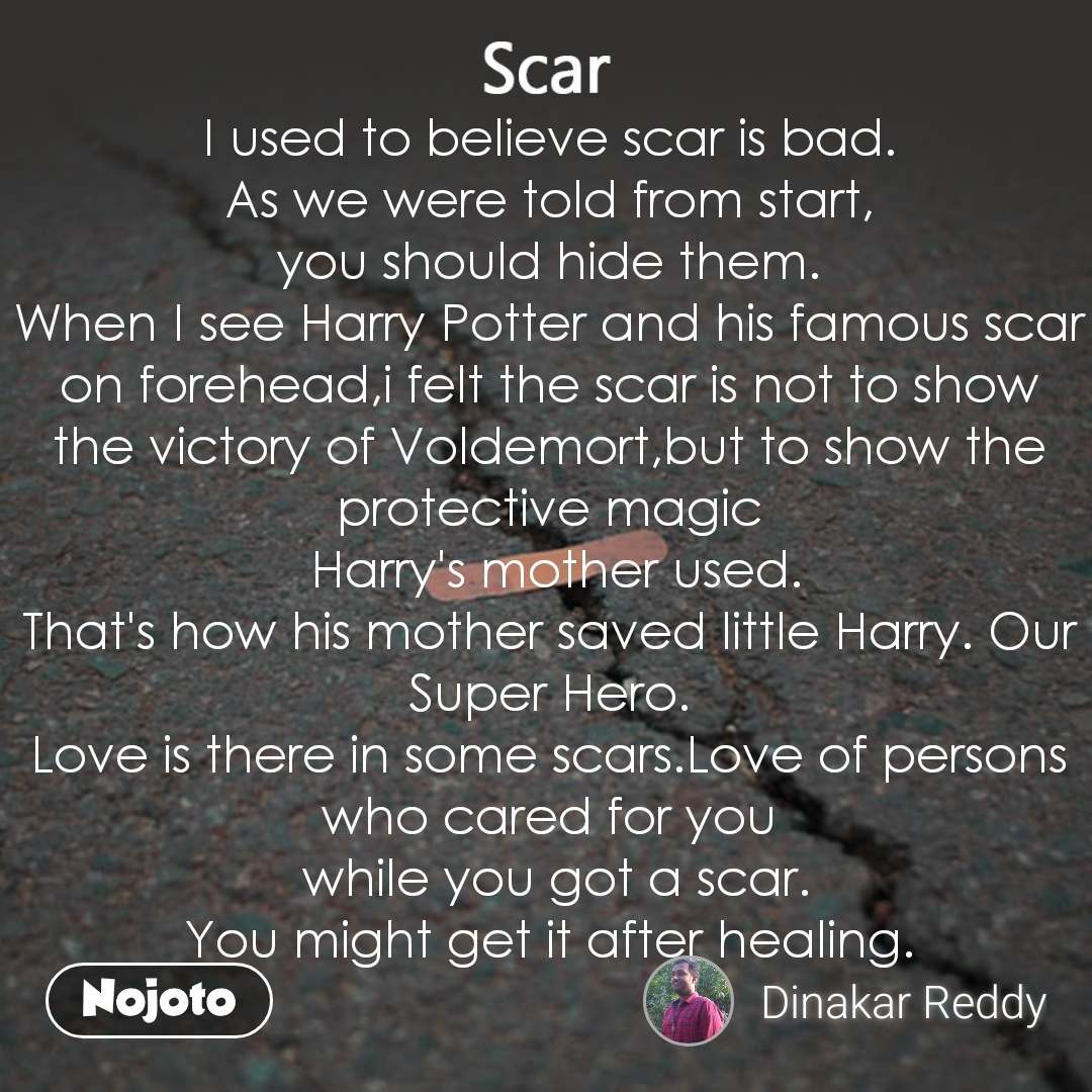 Scar I used to believe scar is bad. As we were told from start, you should hide them. When I see Harry Potter and his famous scar on forehead,i felt the scar is not to show the victory of Voldemort,but to show the protective magic  Harry's mother used. That's how his mother saved little Harry. Our Super Hero. Love is there in some scars.Love of persons who cared for you  while you got a scar. You might get it after healing.