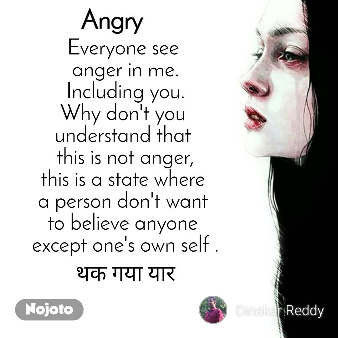 Angry Everyone see  anger in me. Including you. Why don't you  understand that  this is not anger, this is a state where  a person don't want  to believe anyone  except one's own self . थक गया यार