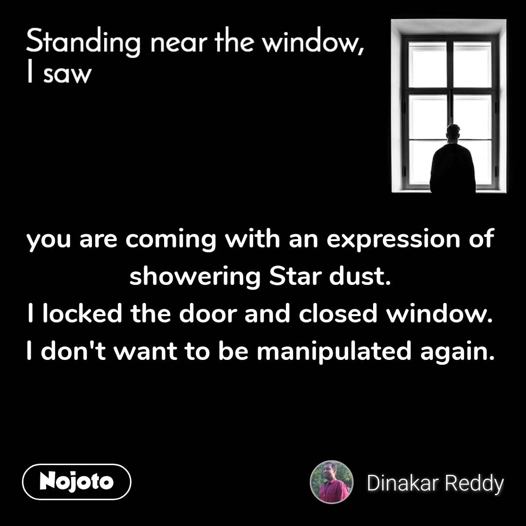 Standing near the window, I saw you are coming with an expression of showering Star dust. I locked the door and closed window. I don't want to be manipulated again.