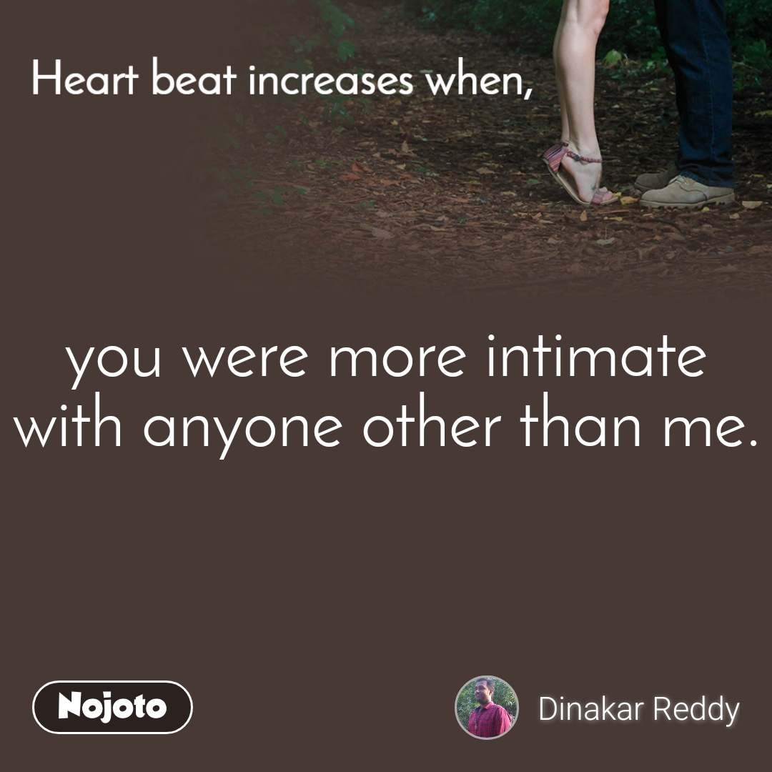 Heart Beat increases when, you were more intimate with anyone other than me.