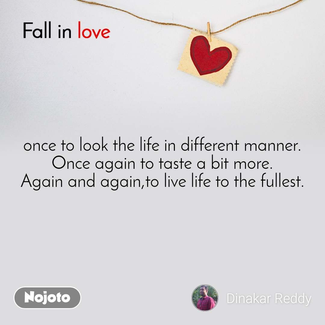Fall in love  once to look the life in different manner. Once again to taste a bit more. Again and again,to live life to the fullest.