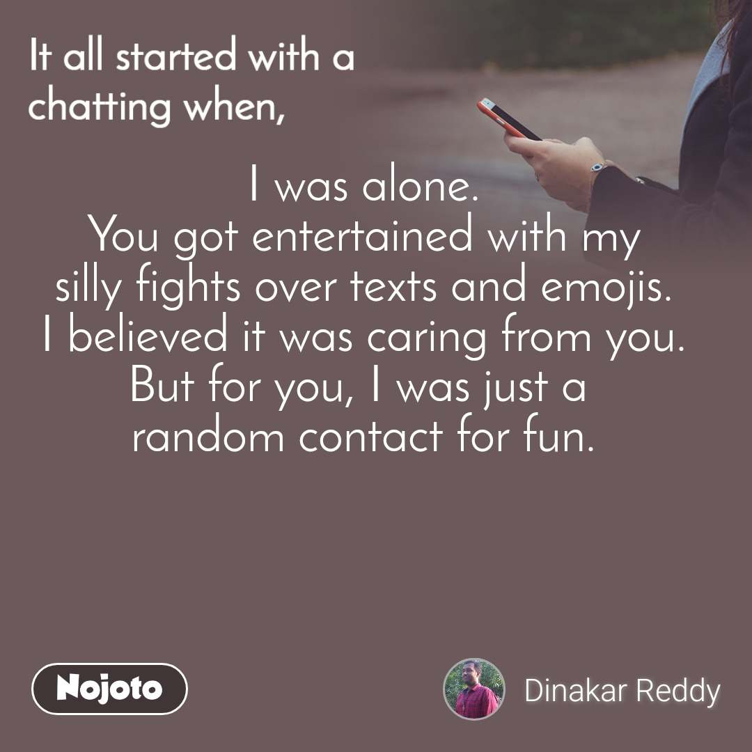 It all started with a chatting when, I was alone. You got entertained with my silly fights over texts and emojis. I believed it was caring from you. But for you, I was just a  random contact for fun.