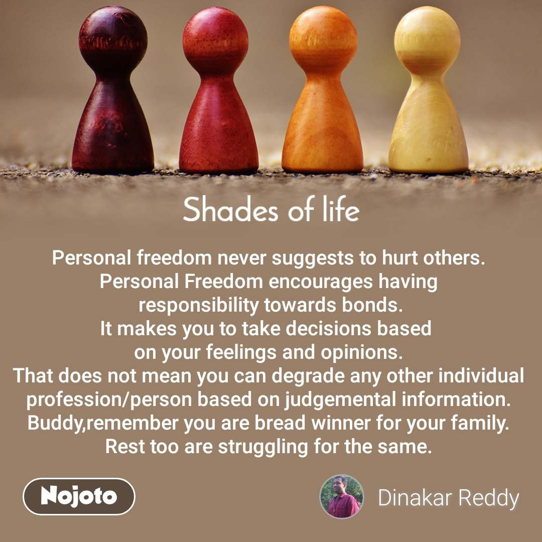 Shades Of Life Personal freedom never suggests to hurt others. Personal Freedom encourages having  responsibility towards bonds. It makes you to take decisions based  on your feelings and opinions. That does not mean you can degrade any other individual profession/person based on judgemental information. Buddy,remember you are bread winner for your family. Rest too are struggling for the same.