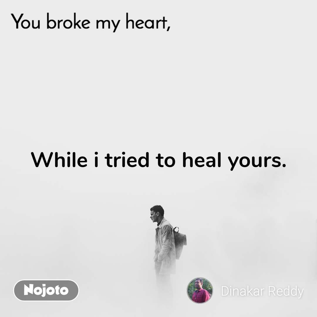 You broke my heart While i tried to heal yours.