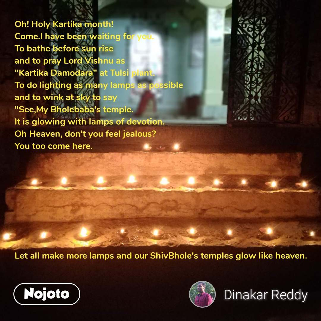 "Oh! Holy Kartika month! Come.I have been waiting for you. To bathe before sun rise  and to pray Lord Vishnu as  ""Kartika Damodara"" at Tulsi plant. To do lighting as many lamps as possible  and to wink at sky to say ""See,My Bholebaba's temple. It is glowing with lamps of devotion. Oh Heaven, don't you feel jealous? You too come here.         Let all make more lamps and our ShivBhole's temples glow like heaven."