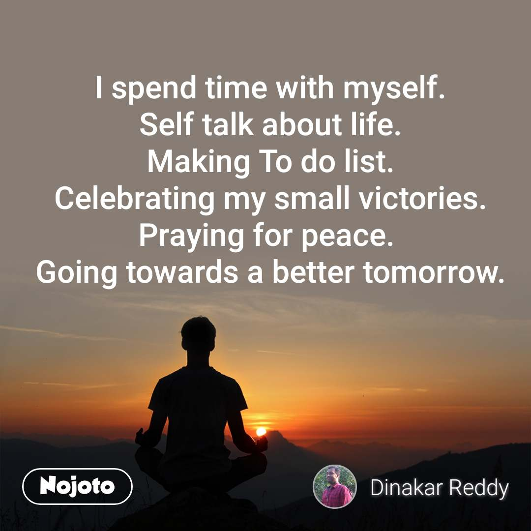I spend time with myself. Self talk about life. Making To do list. Celebrating my small victories. Praying for peace.  Going towards a better tomorrow.