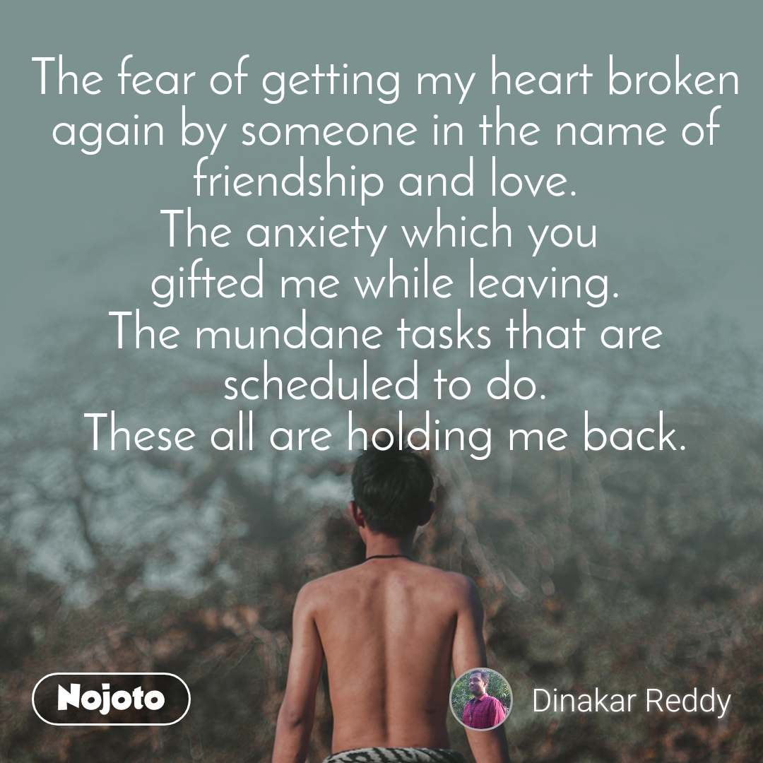 The fear of getting my heart broken again by someone in the name of friendship and love. The anxiety which you  gifted me while leaving. The mundane tasks that are scheduled to do. These all are holding me back.