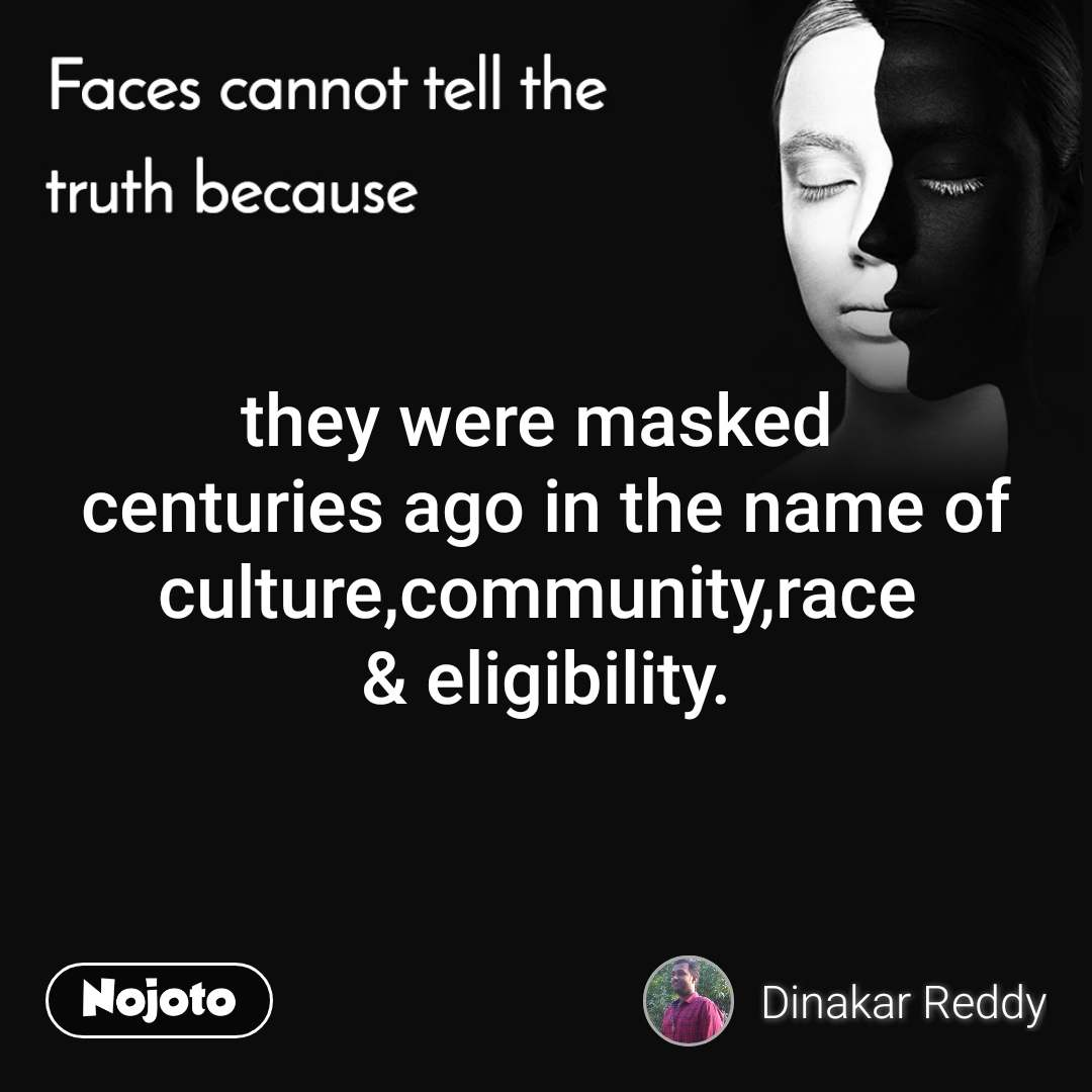 Faces cannot tell the truth because they were masked  centuries ago in the name of culture,community,race  & eligibility.
