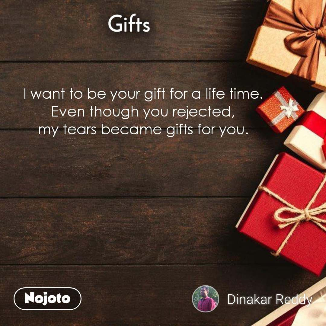 Gifts I want to be your gift for a life time. Even though you rejected, my tears became gifts for you.