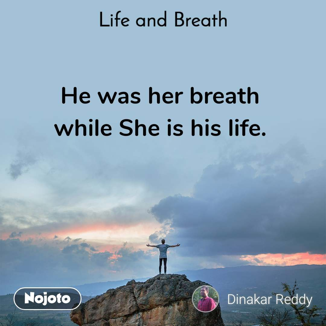 Life and Breath He was her breath while She is his life.