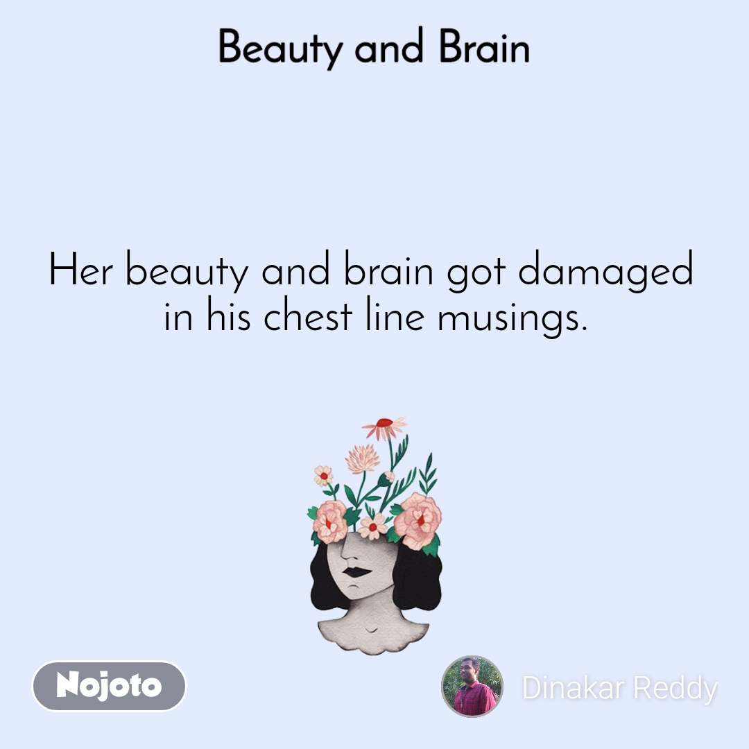 Beauty and Brain  Her beauty and brain got damaged  in his chest line musings.