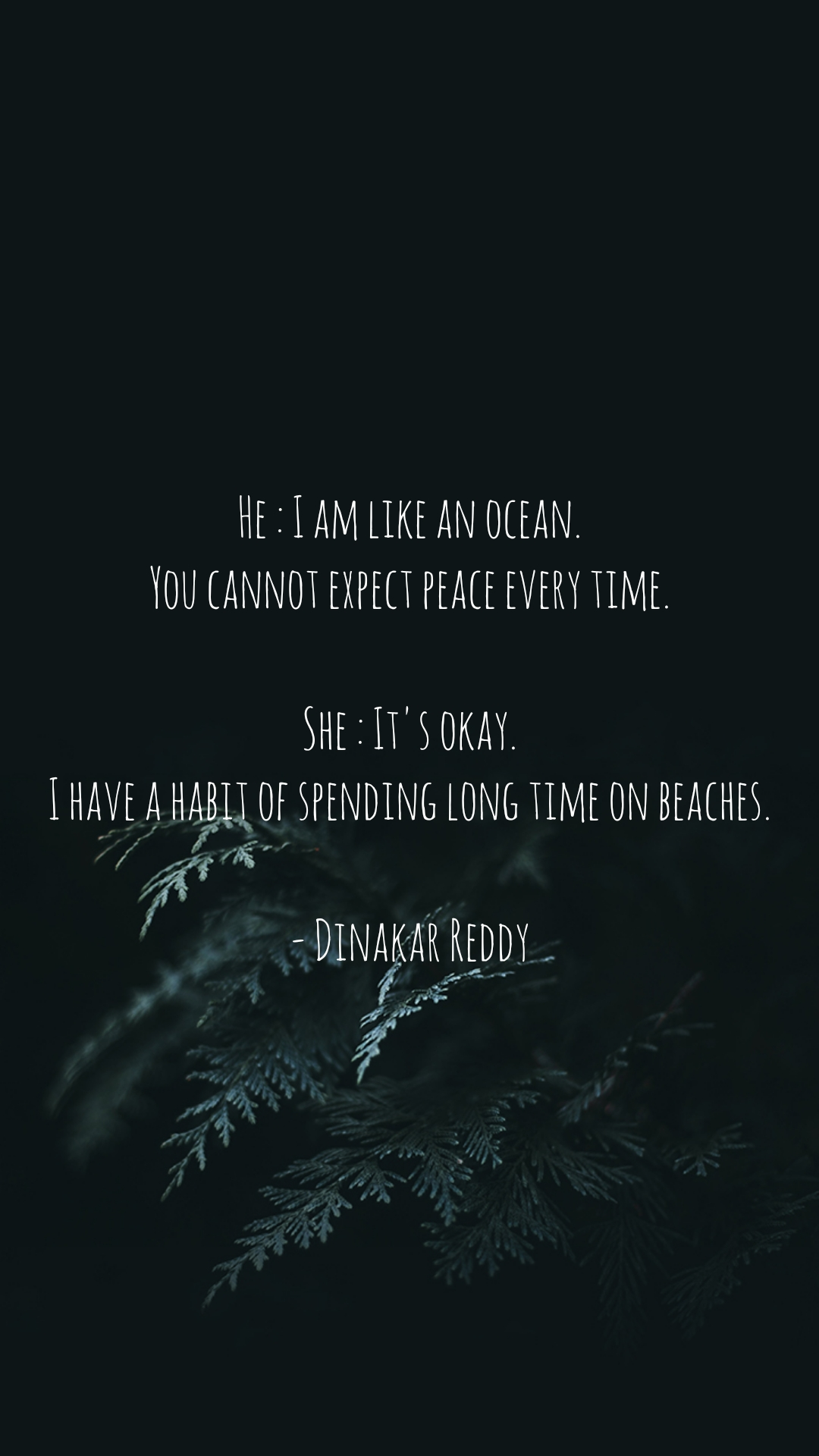 He : I am like an ocean. You cannot expect peace every time.  She : It's okay. I have a habit of spending long time on beaches.  - Dinakar Reddy