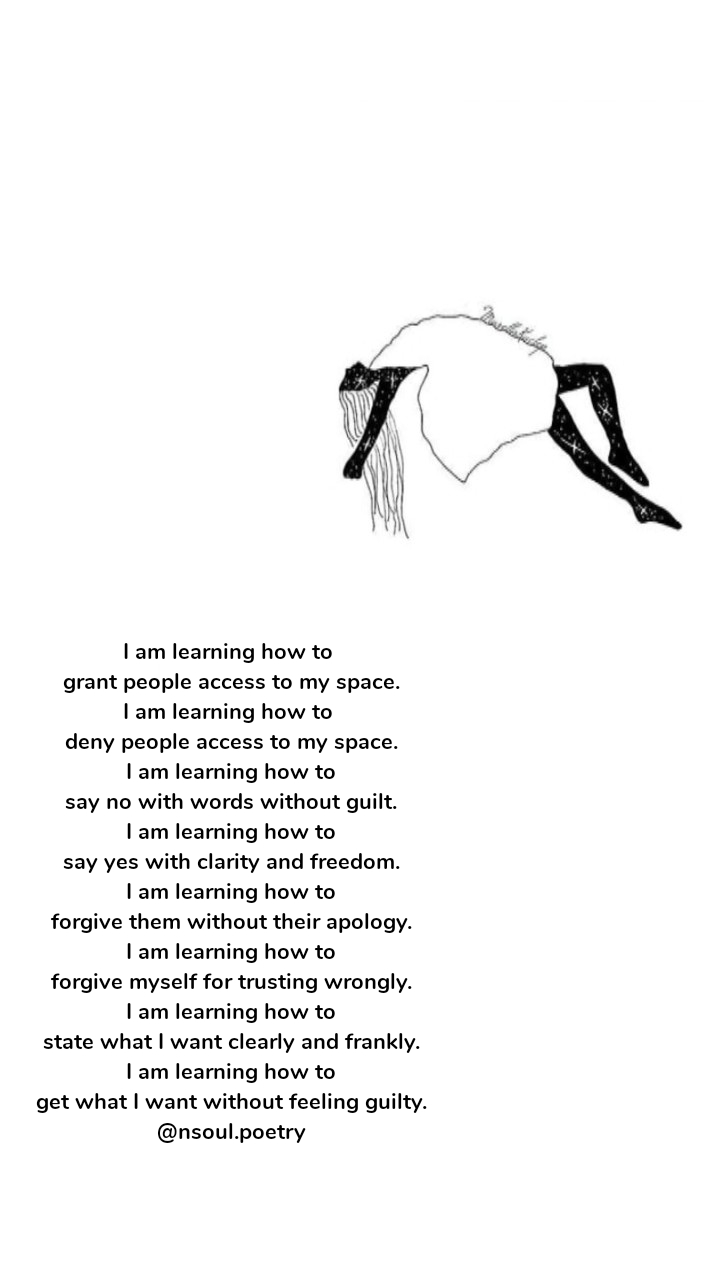 I am learning how to  grant people access to my space. I am learning how to  deny people access to my space. I am learning how to say no with words without guilt. I am learning how to say yes with clarity and freedom. I am learning how to forgive them without their apology. I am learning how to forgive myself for trusting wrongly. I am learning how to state what I want clearly and frankly. I am learning how to get what I want without feeling guilty. @nsoul.poetry