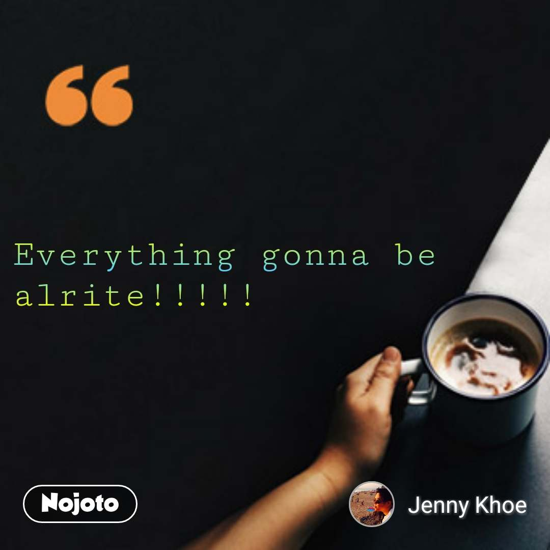 coffee lovers Quotes Everything gonna be alrite!!!!!